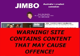 JIMBO - OFFICIAL WEBSITE: Site designed by Epod for Australia's naughtiest comedian - Jimbo! Jimbo travels around Australia in his car looking for places to make people laugh. Jimbo has performed at over 4000 gigs throughout the world, including stand up comedy venues, kids parties and TV shows. Jimbo can juggle fire, do magic, make balloon animals, talk shit, balance tables on his chin, and sleep in past midday. Site includes free downloads, merchandise, tour dates, photos, writing, and more!